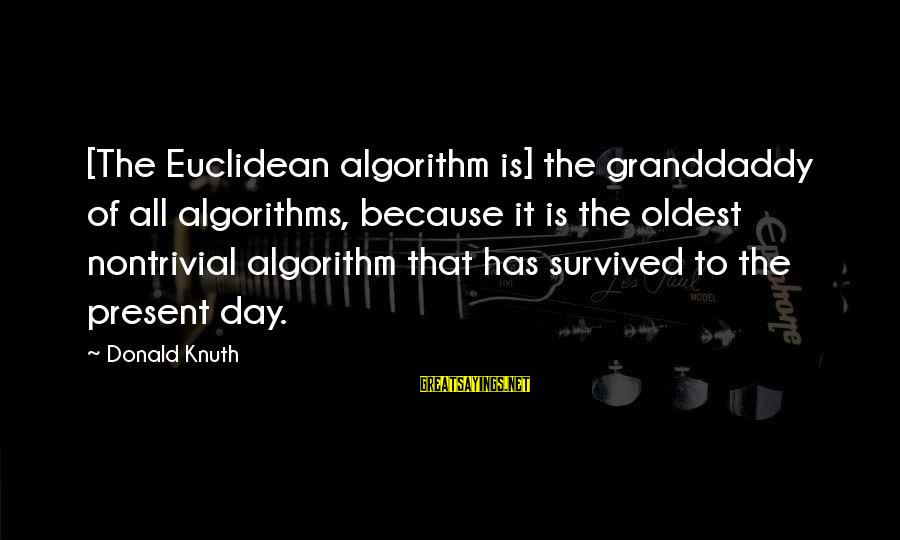 Survived Sayings By Donald Knuth: [The Euclidean algorithm is] the granddaddy of all algorithms, because it is the oldest nontrivial