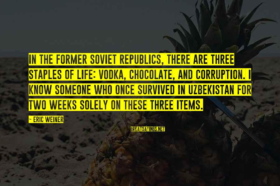 Survived Sayings By Eric Weiner: In the former Soviet republics, there are three staples of life: vodka, chocolate, and corruption.