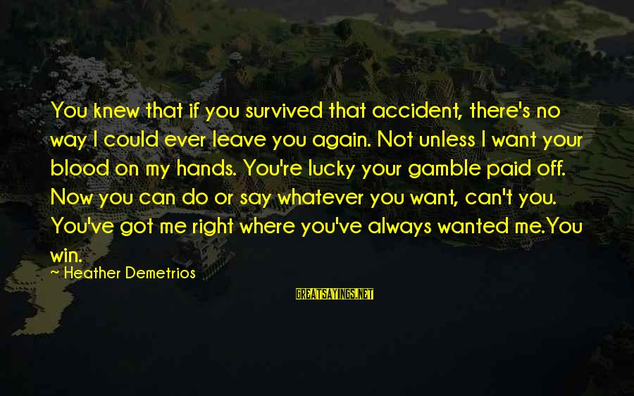 Survived Sayings By Heather Demetrios: You knew that if you survived that accident, there's no way I could ever leave