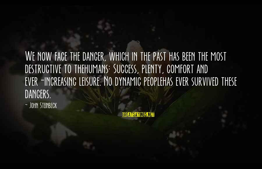Survived Sayings By John Steinbeck: We now face the danger, which in the past has been the most destructive to