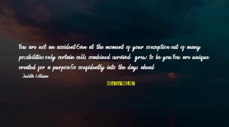 Survived Sayings By Judith Lothian: You are not an accident.Even at the moment of your conception,out of many possibilities,only certain