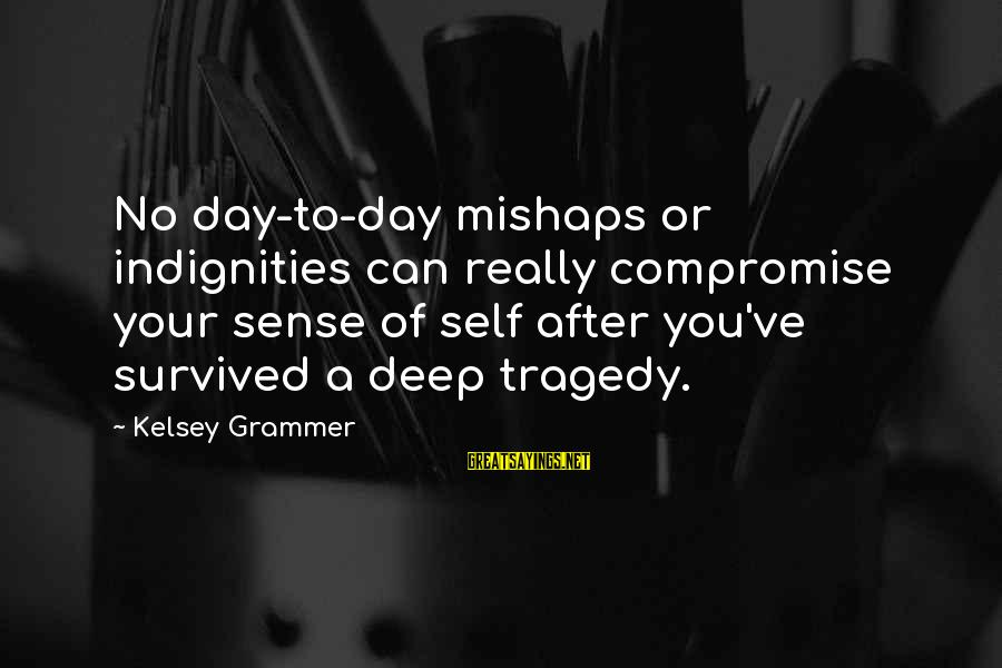 Survived Sayings By Kelsey Grammer: No day-to-day mishaps or indignities can really compromise your sense of self after you've survived