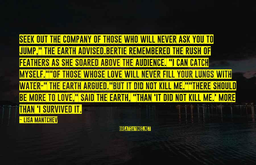"""Survived Sayings By Lisa Mantchev: Seek out the company of those who will never ask you to jump,"""" the earth"""