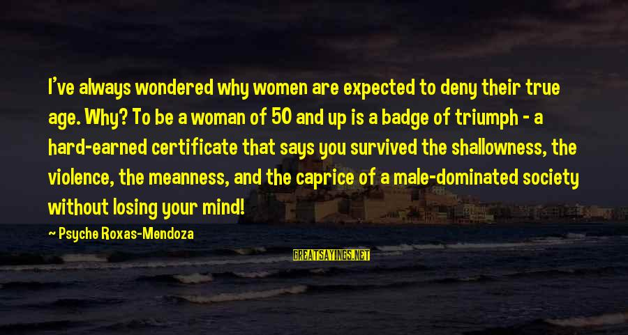Survived Sayings By Psyche Roxas-Mendoza: I've always wondered why women are expected to deny their true age. Why? To be