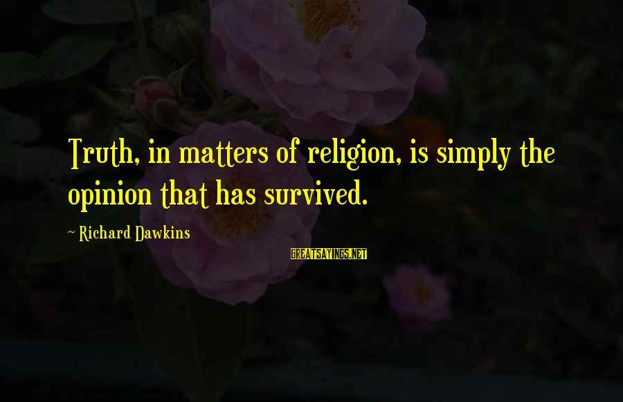 Survived Sayings By Richard Dawkins: Truth, in matters of religion, is simply the opinion that has survived.