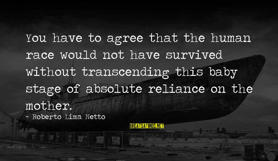 Survived Sayings By Roberto Lima Netto: You have to agree that the human race would not have survived without transcending this