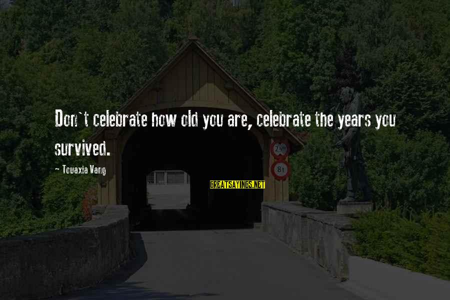 Survived Sayings By Touaxia Vang: Don't celebrate how old you are, celebrate the years you survived.