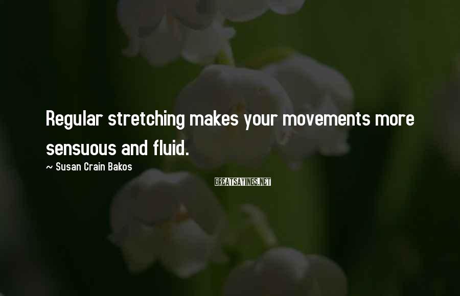 Susan Crain Bakos Sayings: Regular stretching makes your movements more sensuous and fluid.