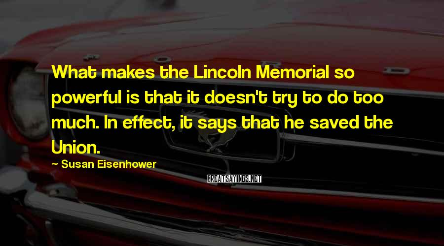 Susan Eisenhower Sayings: What makes the Lincoln Memorial so powerful is that it doesn't try to do too
