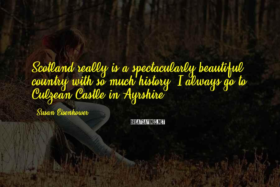 Susan Eisenhower Sayings: Scotland really is a spectacularly beautiful country with so much history. I always go to