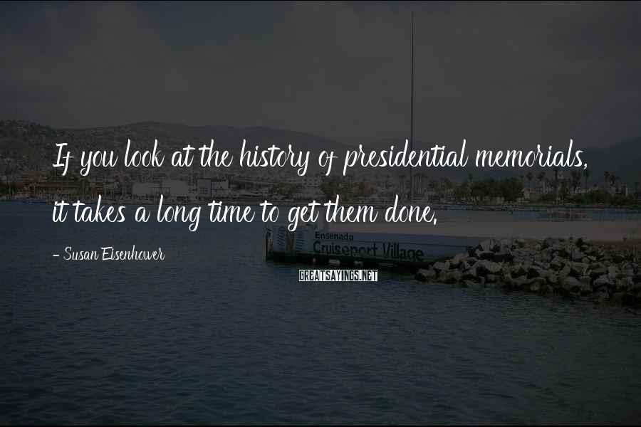 Susan Eisenhower Sayings: If you look at the history of presidential memorials, it takes a long time to