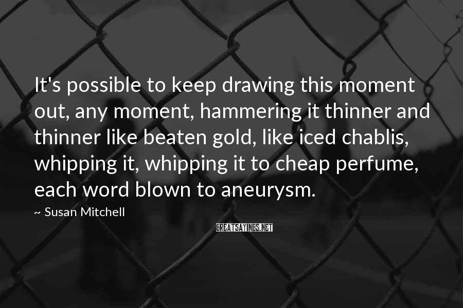 Susan Mitchell Sayings: It's possible to keep drawing this moment out, any moment, hammering it thinner and thinner