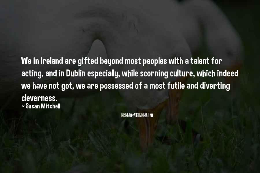 Susan Mitchell Sayings: We in Ireland are gifted beyond most peoples with a talent for acting, and in