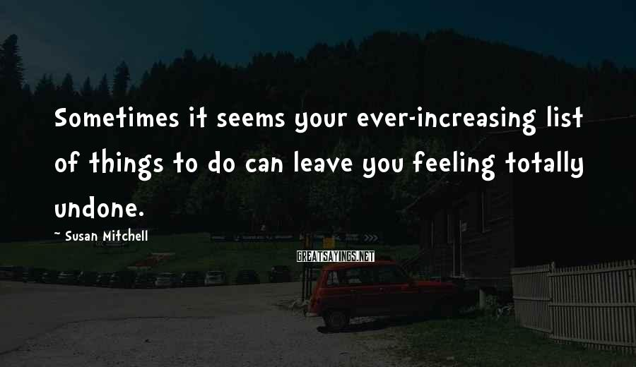 Susan Mitchell Sayings: Sometimes it seems your ever-increasing list of things to do can leave you feeling totally