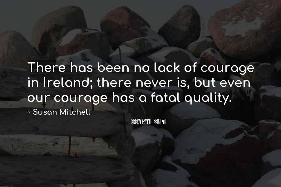 Susan Mitchell Sayings: There has been no lack of courage in Ireland; there never is, but even our