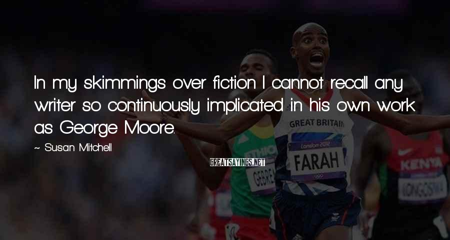 Susan Mitchell Sayings: In my skimmings over fiction I cannot recall any writer so continuously implicated in his