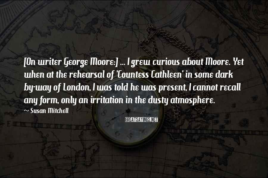 Susan Mitchell Sayings: [On writer George Moore:] ... I grew curious about Moore. Yet when at the rehearsal