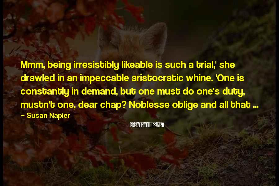 Susan Napier Sayings: Mmm, being irresistibly likeable is such a trial,' she drawled in an impeccable aristocratic whine.
