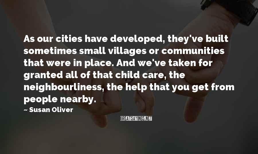 Susan Oliver Sayings: As our cities have developed, they've built sometimes small villages or communities that were in