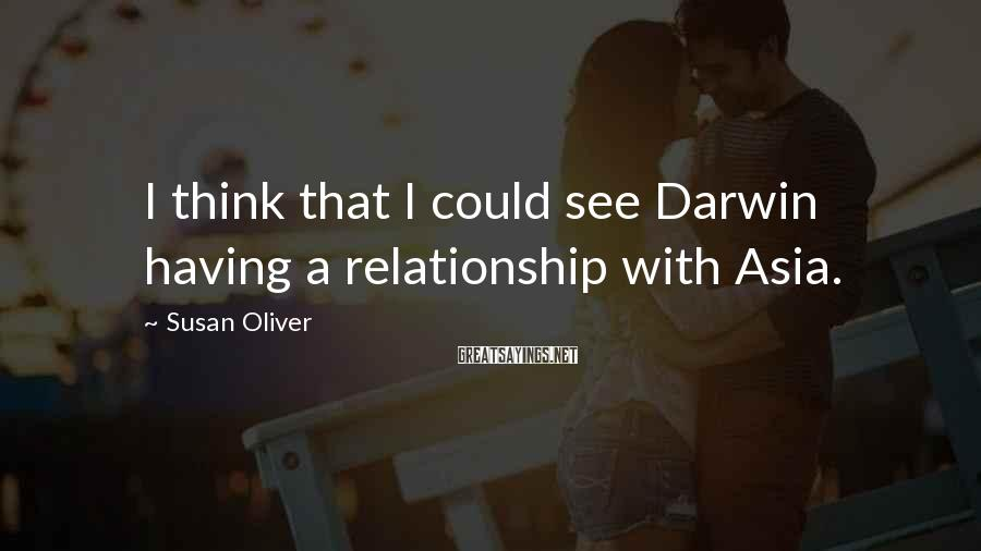 Susan Oliver Sayings: I think that I could see Darwin having a relationship with Asia.