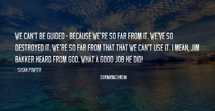 Susan Powter Sayings: We can't be guided - because we're so far from it. We've so destroyed it.