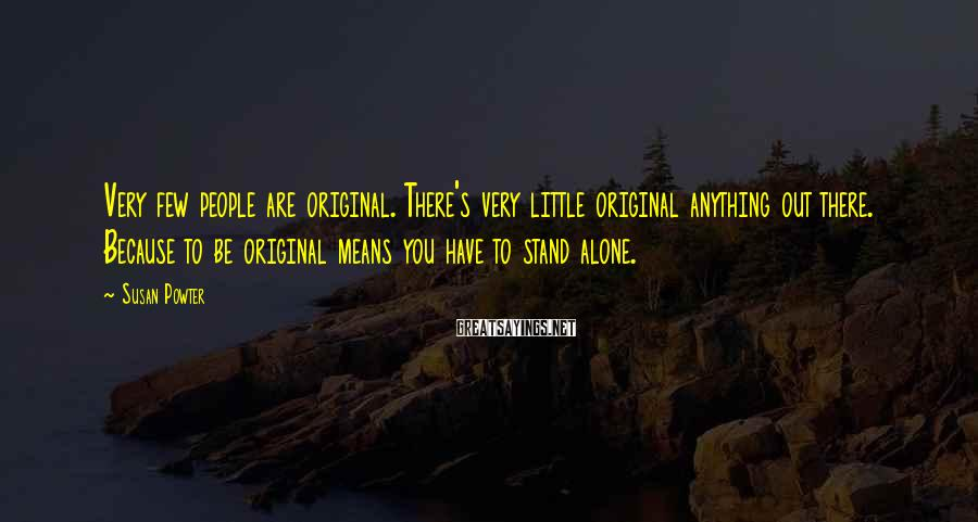 Susan Powter Sayings: Very few people are original. There's very little original anything out there. Because to be