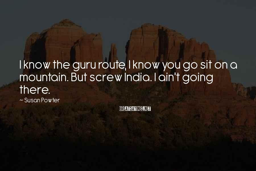 Susan Powter Sayings: I know the guru route, I know you go sit on a mountain. But screw