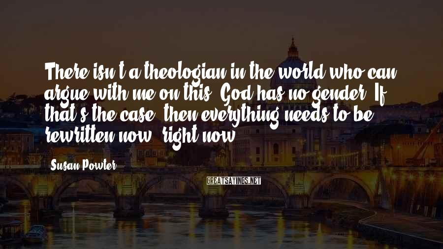 Susan Powter Sayings: There isn't a theologian in the world who can argue with me on this. God