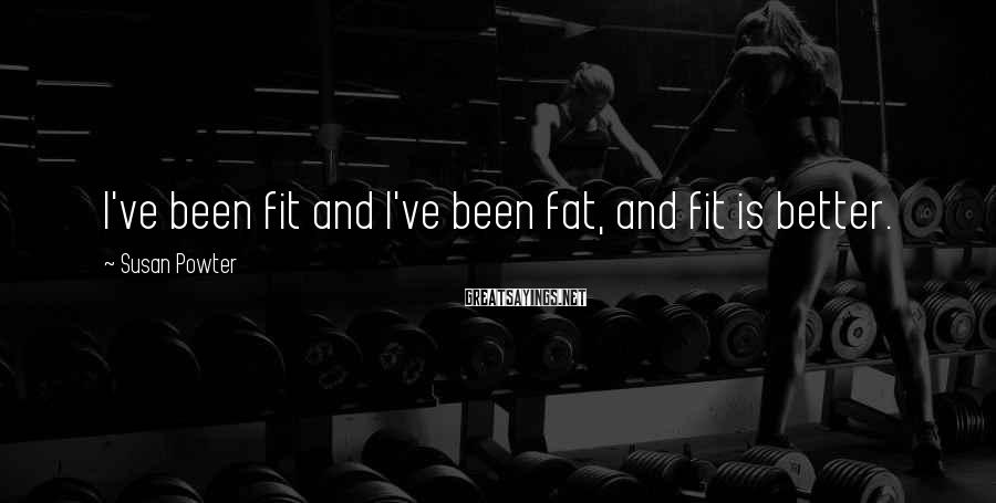 Susan Powter Sayings: I've been fit and I've been fat, and fit is better.