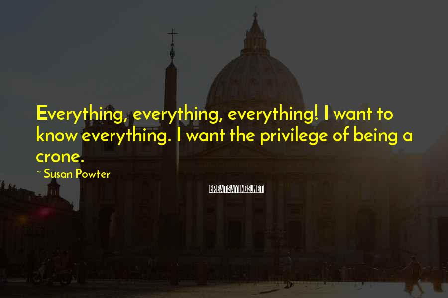 Susan Powter Sayings: Everything, everything, everything! I want to know everything. I want the privilege of being a