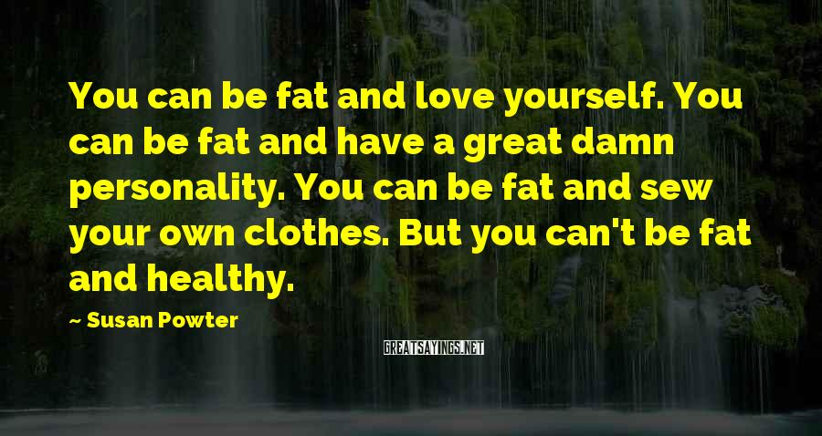 Susan Powter Sayings: You can be fat and love yourself. You can be fat and have a great