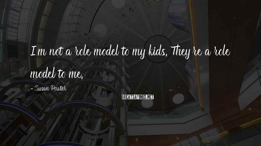 Susan Powter Sayings: I'm not a role model to my kids. They're a role model to me.