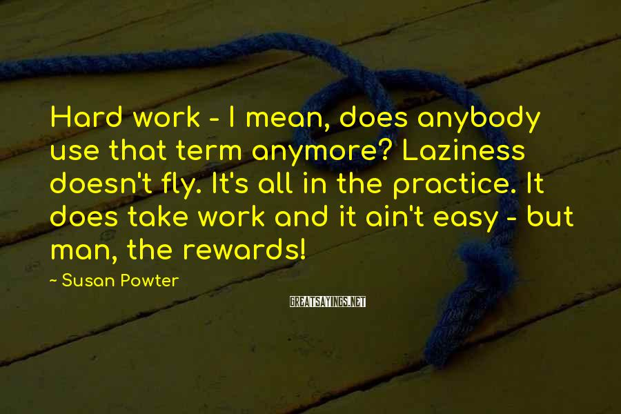 Susan Powter Sayings: Hard work - I mean, does anybody use that term anymore? Laziness doesn't fly. It's
