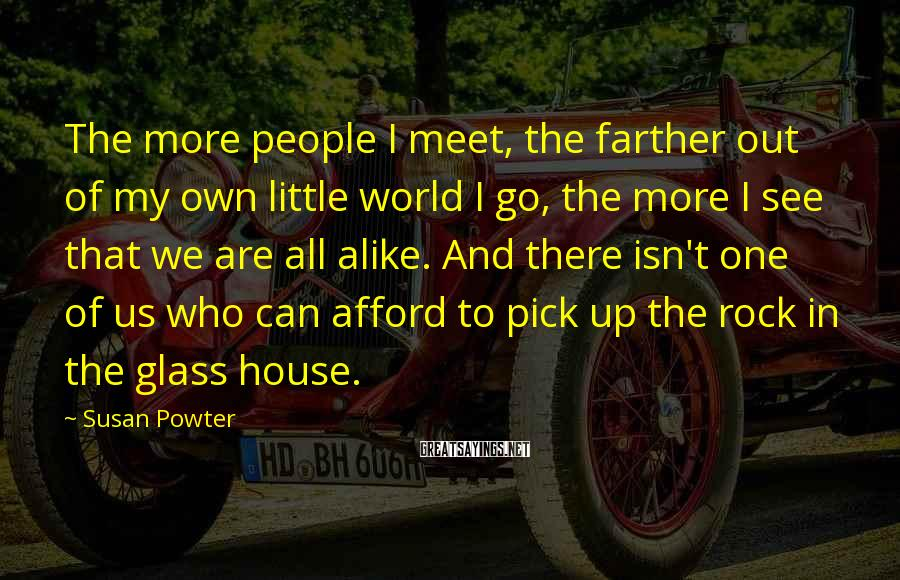 Susan Powter Sayings: The more people I meet, the farther out of my own little world I go,