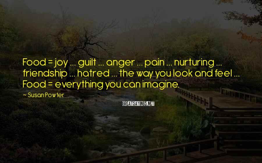 Susan Powter Sayings: Food = joy ... guilt ... anger ... pain ... nurturing ... friendship ... hatred