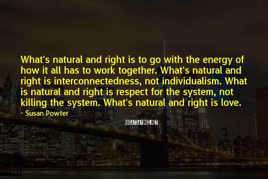 Susan Powter Sayings: What's natural and right is to go with the energy of how it all has