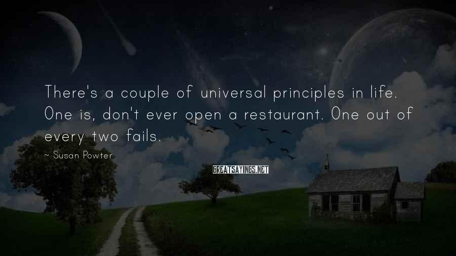 Susan Powter Sayings: There's a couple of universal principles in life. One is, don't ever open a restaurant.