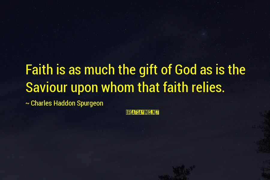 Susan Savannah Sayings By Charles Haddon Spurgeon: Faith is as much the gift of God as is the Saviour upon whom that
