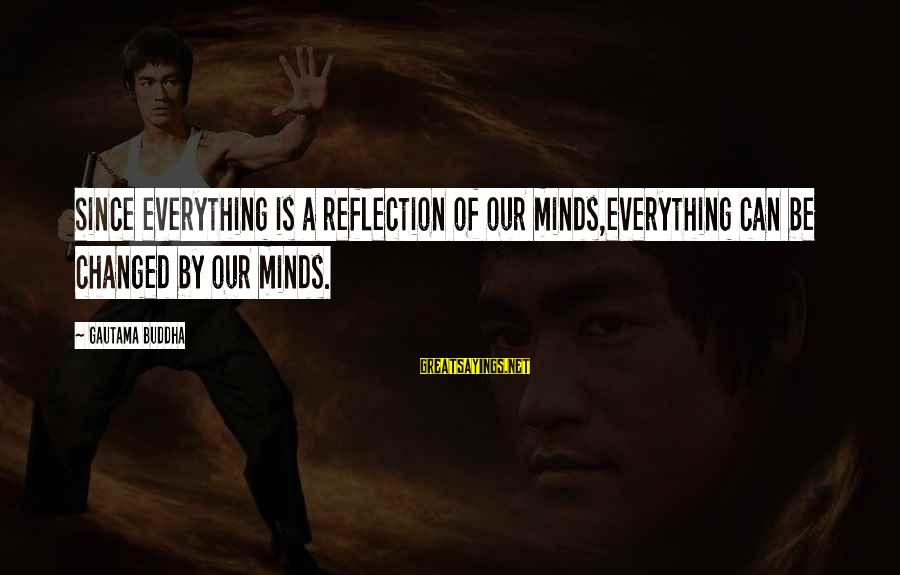 Susan Savannah Sayings By Gautama Buddha: Since everything is a reflection of our minds,everything can be changed by our minds.