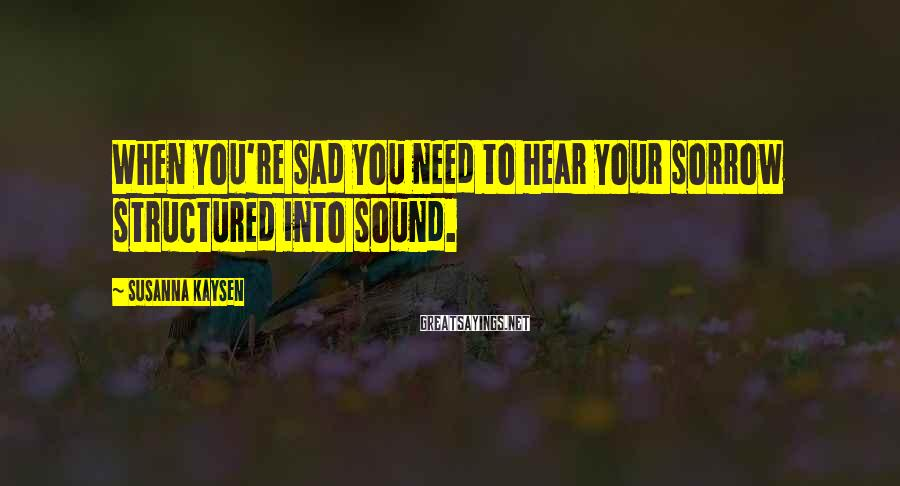Susanna Kaysen Sayings: When you're sad you need to hear your sorrow structured into sound.