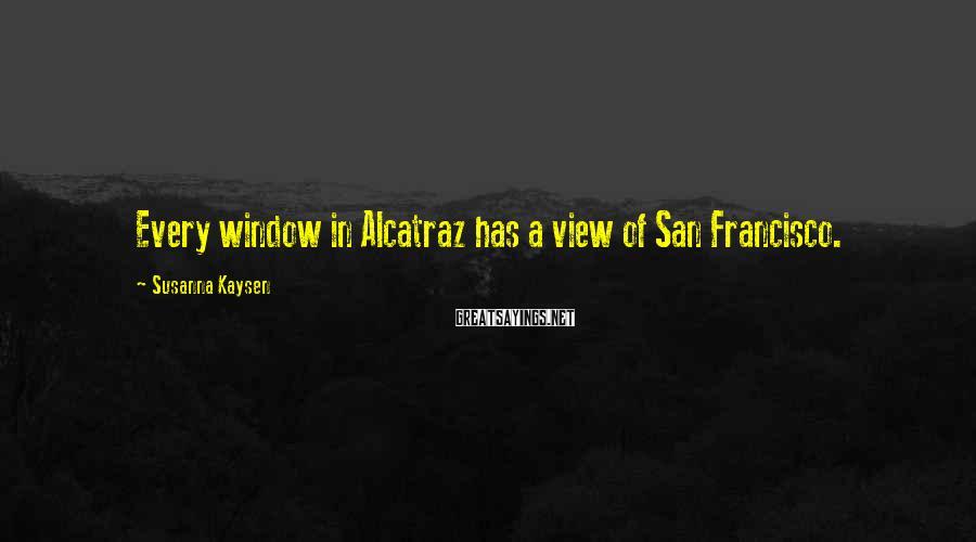 Susanna Kaysen Sayings: Every window in Alcatraz has a view of San Francisco.