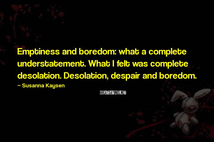 Susanna Kaysen Sayings: Emptiness and boredom: what a complete understatement. What I felt was complete desolation. Desolation, despair