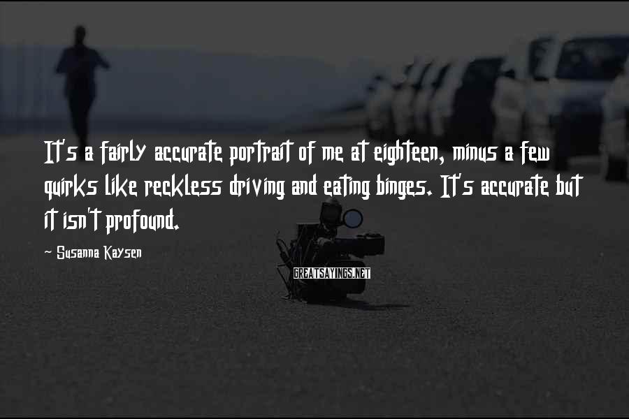 Susanna Kaysen Sayings: It's a fairly accurate portrait of me at eighteen, minus a few quirks like reckless