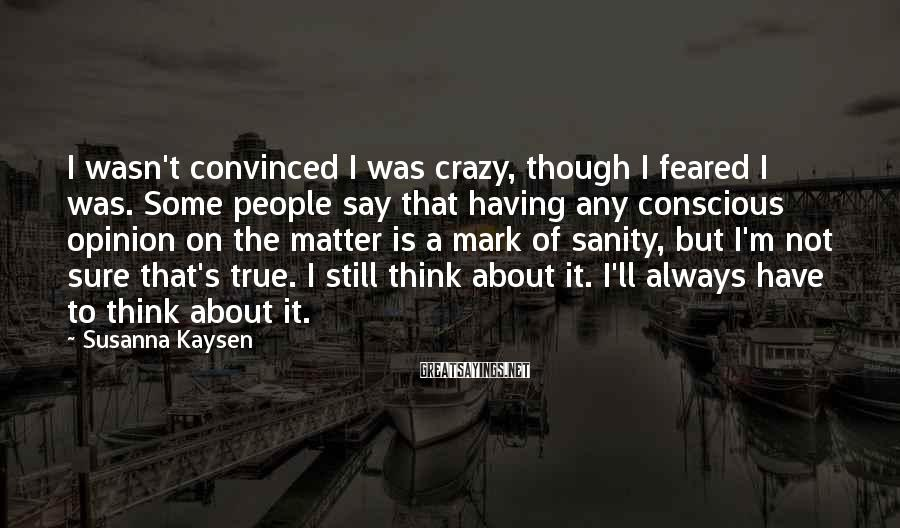 Susanna Kaysen Sayings: I wasn't convinced I was crazy, though I feared I was. Some people say that