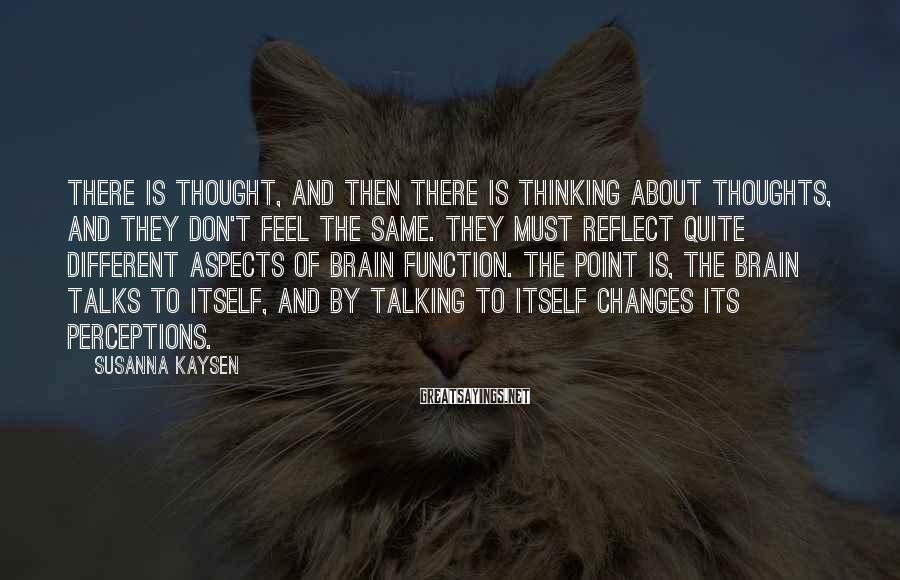Susanna Kaysen Sayings: There is thought, and then there is thinking about thoughts, and they don't feel the