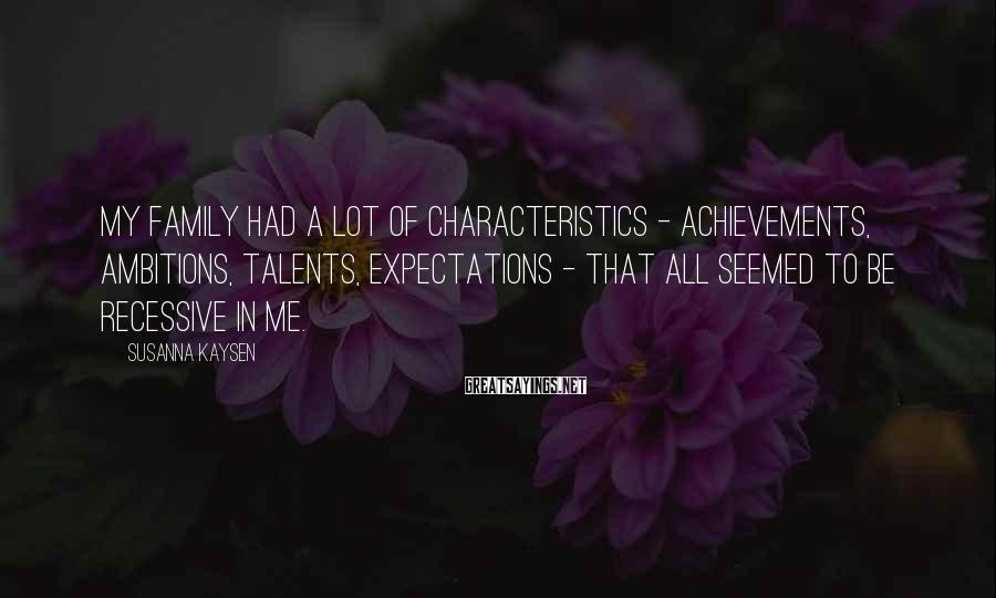 Susanna Kaysen Sayings: My family had a lot of characteristics - achievements, ambitions, talents, expectations - that all