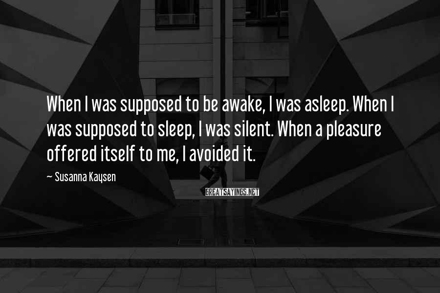 Susanna Kaysen Sayings: When I was supposed to be awake, I was asleep. When I was supposed to