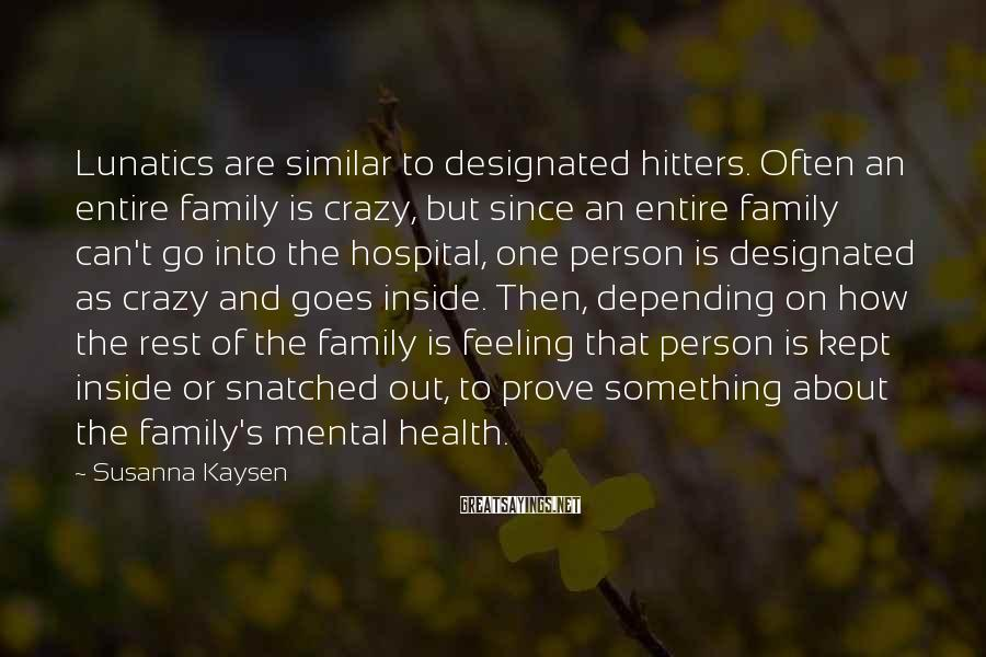 Susanna Kaysen Sayings: Lunatics are similar to designated hitters. Often an entire family is crazy, but since an