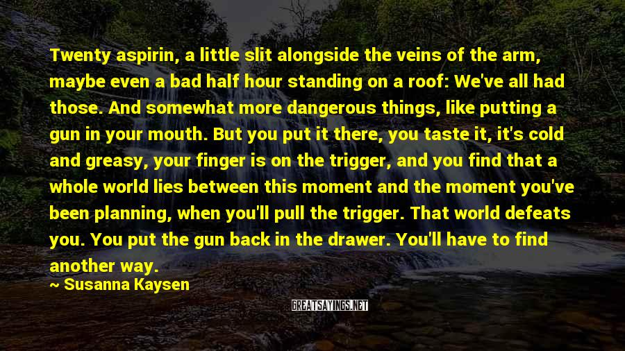Susanna Kaysen Sayings: Twenty aspirin, a little slit alongside the veins of the arm, maybe even a bad