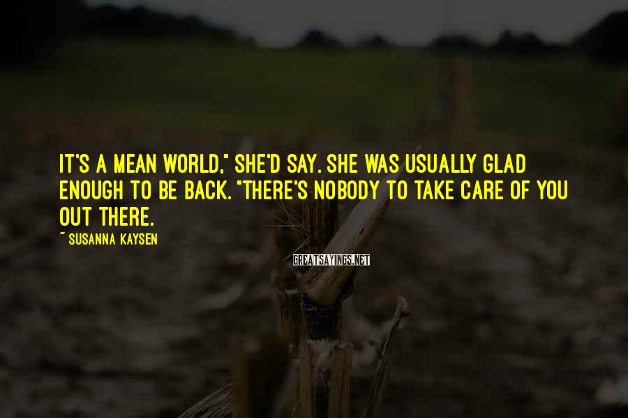 """Susanna Kaysen Sayings: It's a mean world,"""" she'd say. She was usually glad enough to be back. """"There's"""